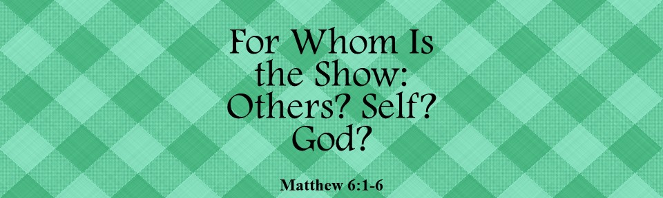 For Whom Is the Show: Others? Self? God?