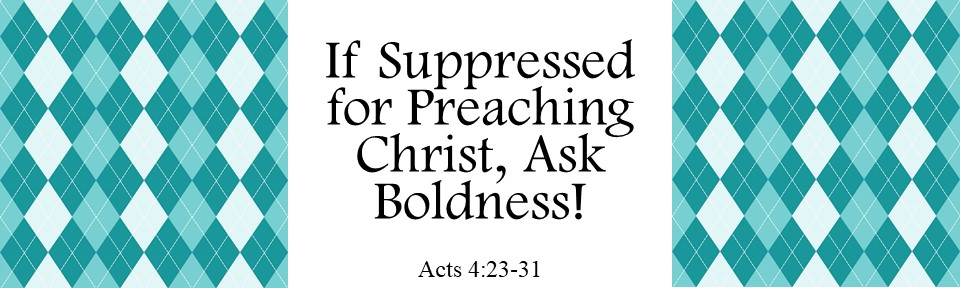 If Suppressed for Preaching Christ, Ask Boldness!
